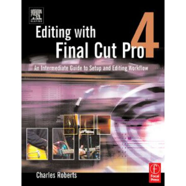 Editing With Final Cut Pro 4 by Charles Roberts